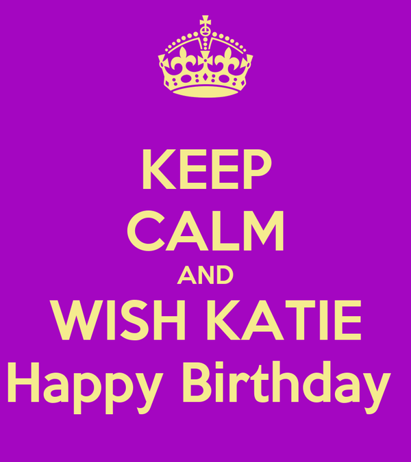 KEEP CALM AND WISH KATIE Happy Birthday