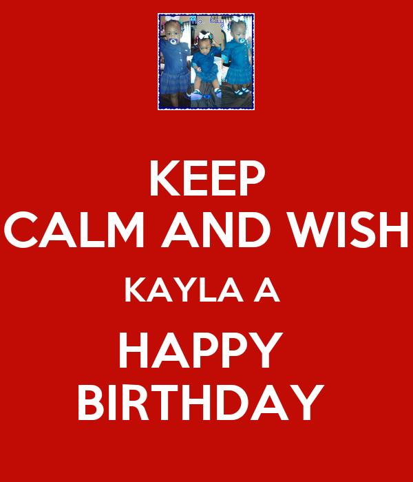 KEEP CALM AND WISH KAYLA A  HAPPY  BIRTHDAY