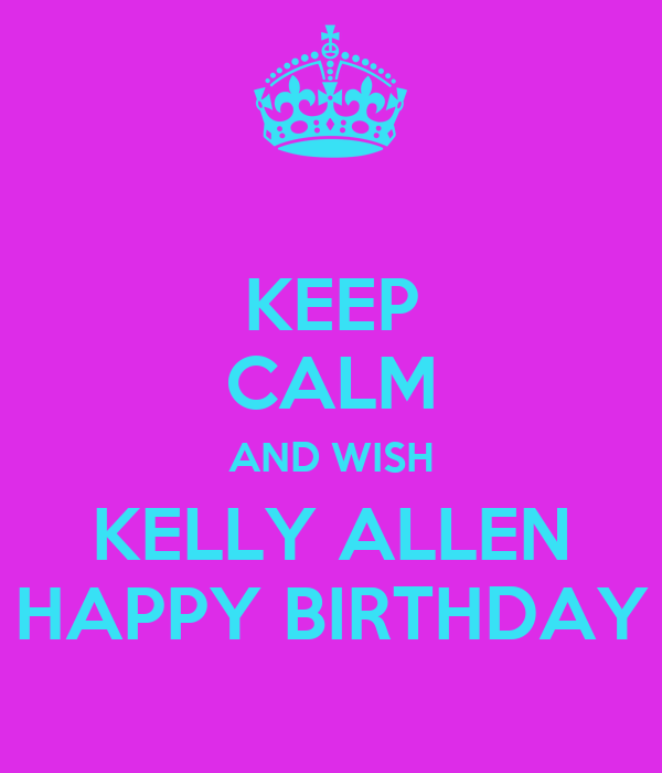 KEEP CALM AND WISH KELLY ALLEN HAPPY BIRTHDAY