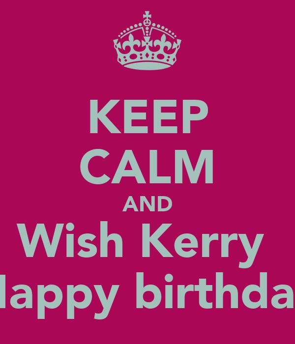 KEEP CALM AND Wish Kerry  Happy birthday