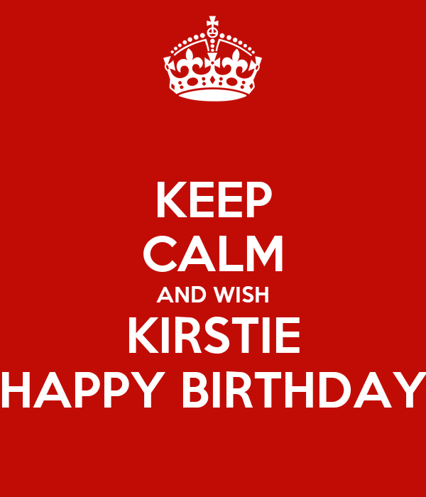 KEEP CALM AND WISH KIRSTIE HAPPY BIRTHDAY