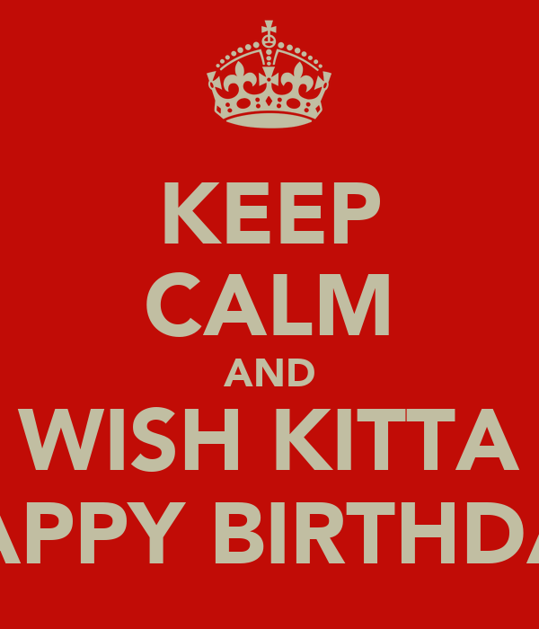 KEEP CALM AND WISH KITTA HAPPY BIRTHDAY
