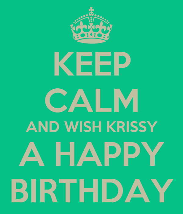 KEEP CALM AND WISH KRISSY A HAPPY BIRTHDAY