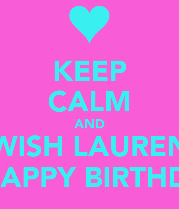 KEEP CALM AND WISH LAUREN A HAPPY BIRTHDAY