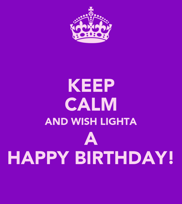 KEEP CALM AND WISH LIGHTA A HAPPY BIRTHDAY!