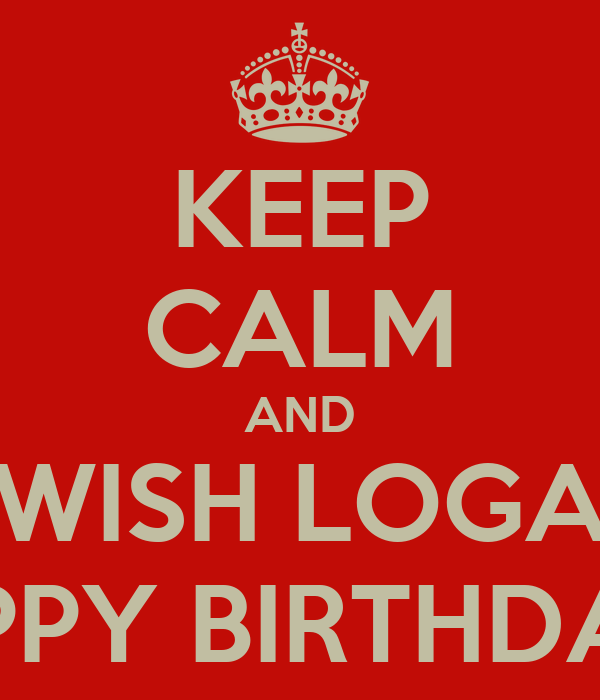 KEEP CALM AND WISH LOGA HAPPY BIRTHDAY!!!