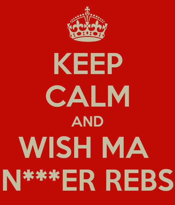 KEEP CALM AND WISH MA  N***ER REBS