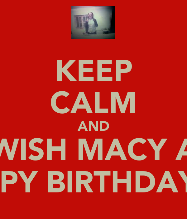 KEEP CALM AND WISH MACY A HAPPY BIRTHDAY!!!!