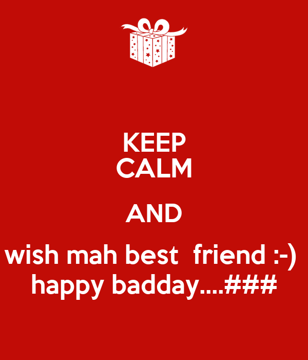 KEEP CALM AND wish mah best  friend :-)  happy badday....###