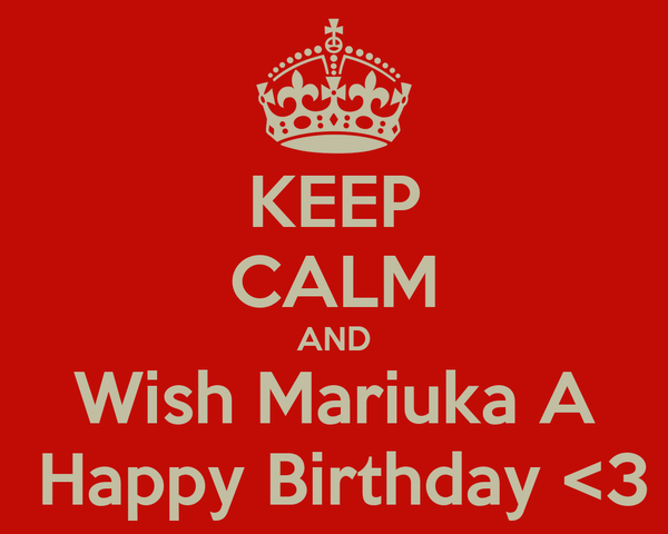 KEEP CALM AND Wish Mariuka A  Happy Birthday <3