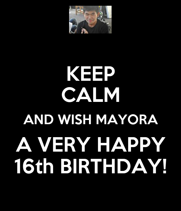 KEEP CALM AND WISH MAYORA A VERY HAPPY 16th BIRTHDAY!