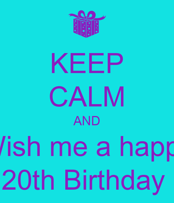 KEEP CALM AND Wish me a happy 20th Birthday