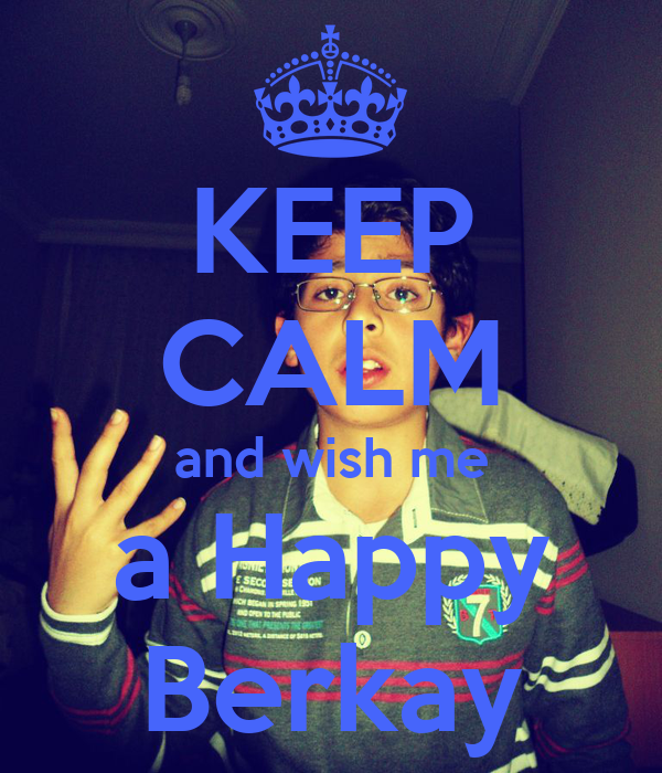 KEEP CALM and wish me a Happy Berkay