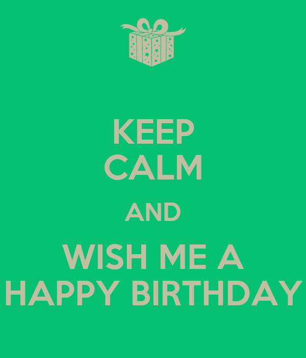KEEP CALM AND WISH ME A HAPPY BIRTHDAY