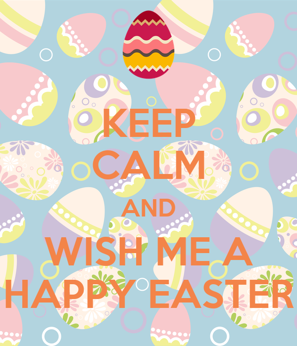 KEEP CALM AND WISH ME A HAPPY EASTER