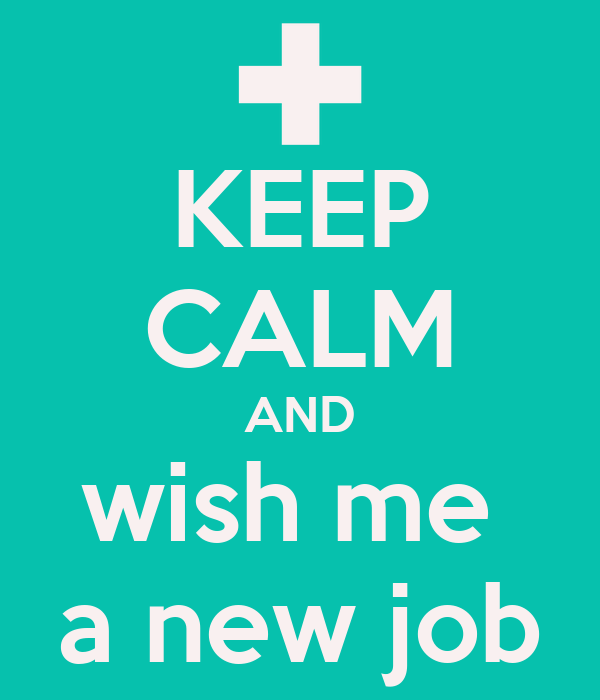 KEEP CALM AND wish me  a new job