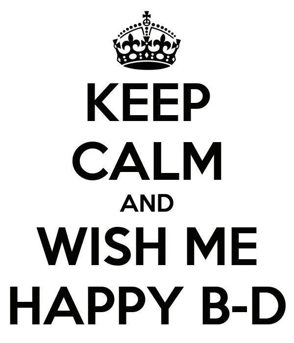 KEEP CALM AND WISH ME HAPPY B-D