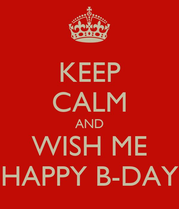 KEEP CALM AND WISH ME HAPPY B-DAY