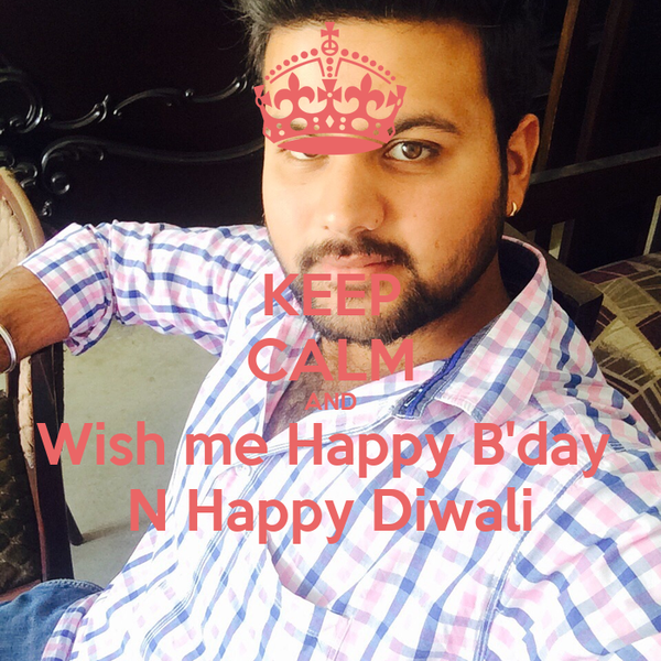 KEEP CALM AND Wish me Happy B'day  N Happy Diwali