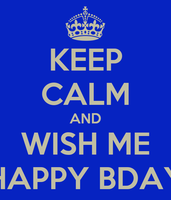 KEEP CALM AND WISH ME HAPPY BDAY