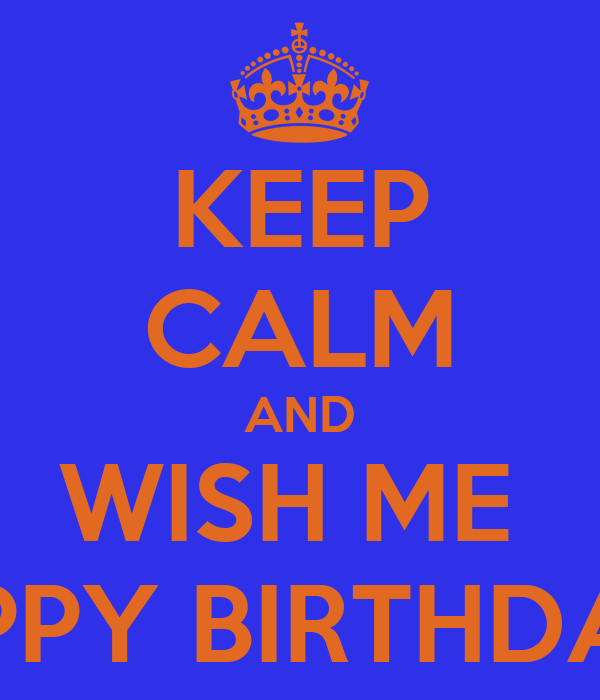 KEEP CALM AND WISH ME  HAPPY BIRTHDATE