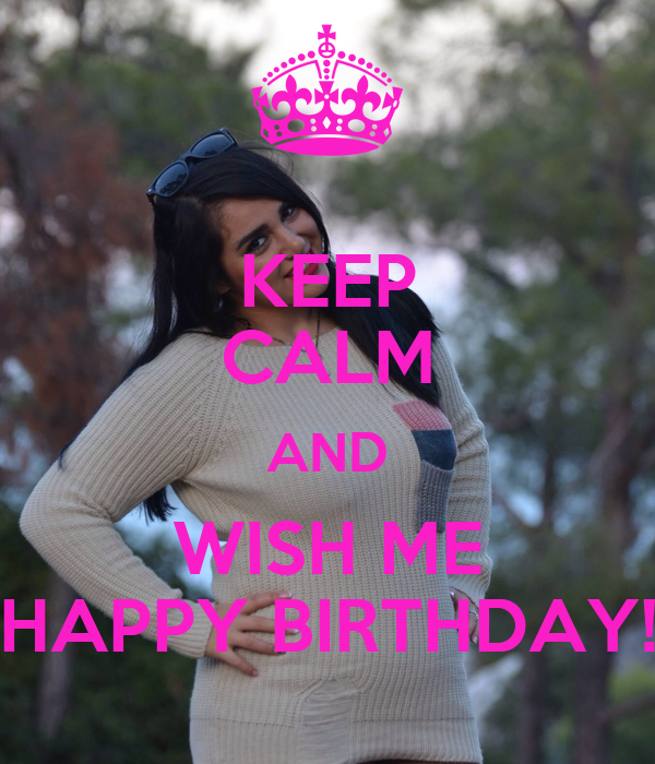KEEP CALM AND WISH ME HAPPY BIRTHDAY!