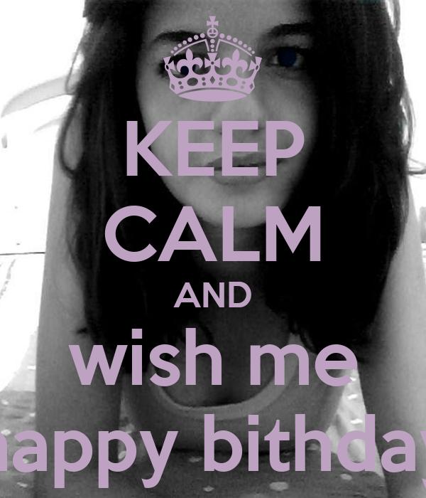 KEEP CALM AND wish me happy bithday