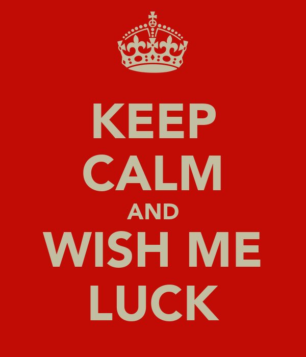 KEEP CALM AND WISH ME LUCK