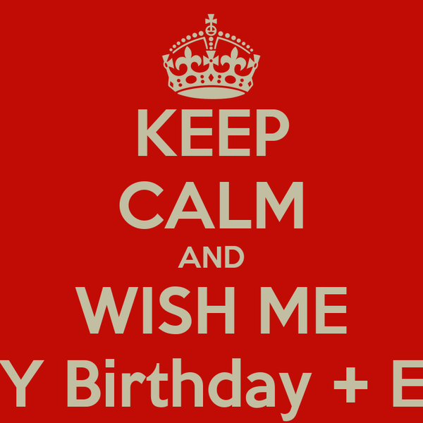 KEEP CALM AND WISH ME MY Birthday + Eid