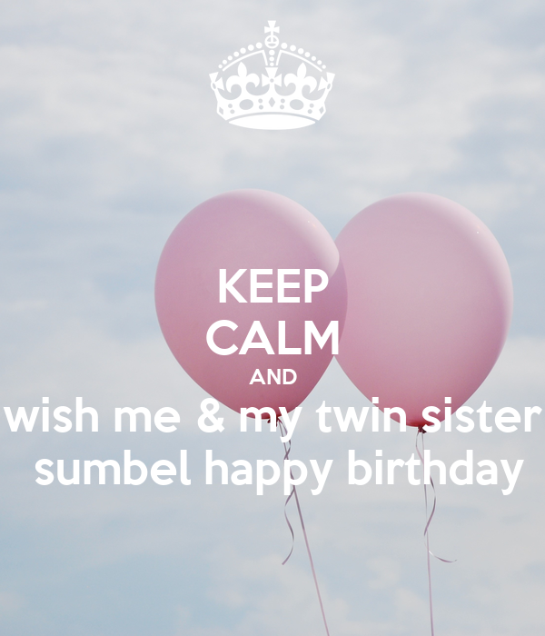 keep calm and wish me my twin sister sumbel happy birthday