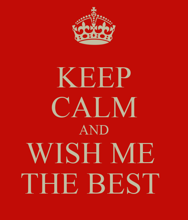 KEEP CALM AND WISH ME  THE BEST