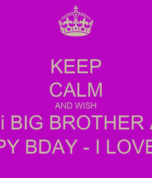 KEEP CALM AND WISH Mi BIG BROTHER A  HAPPY BDAY - I LOVE HIM