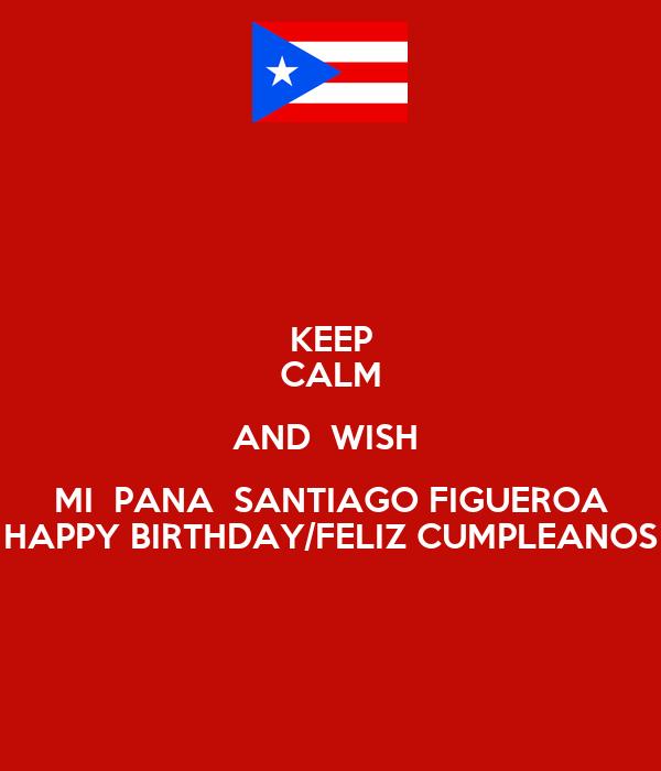 KEEP CALM AND  WISH  MI  PANA  SANTIAGO FIGUEROA HAPPY BIRTHDAY/FELIZ CUMPLEANOS