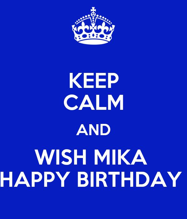 KEEP CALM AND WISH MIKA  HAPPY BIRTHDAY