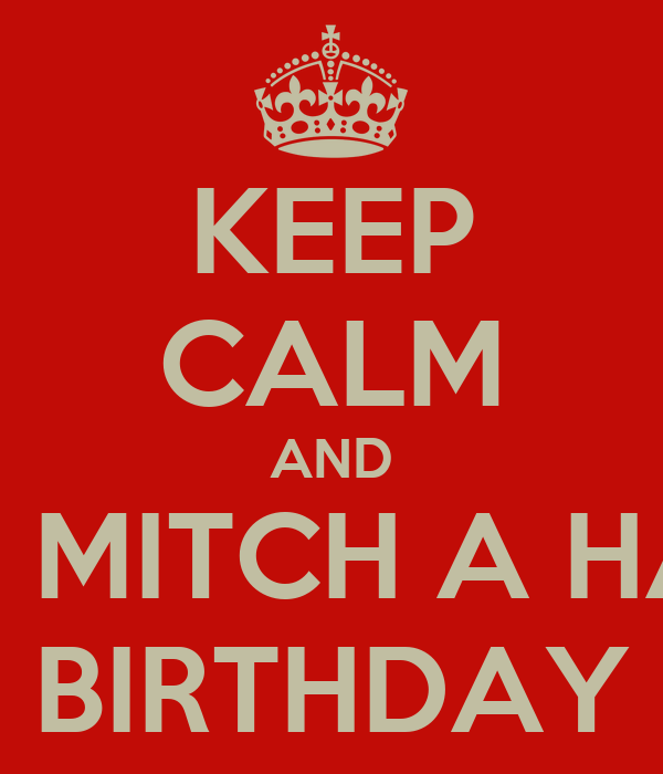 KEEP CALM AND WISH MITCH A HAPPY BIRTHDAY