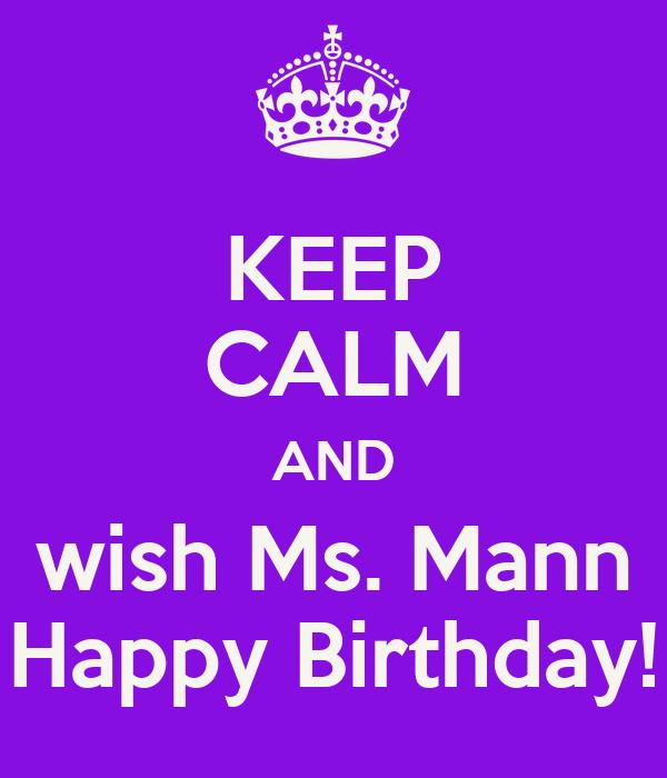 KEEP CALM AND wish Ms. Mann Happy Birthday!