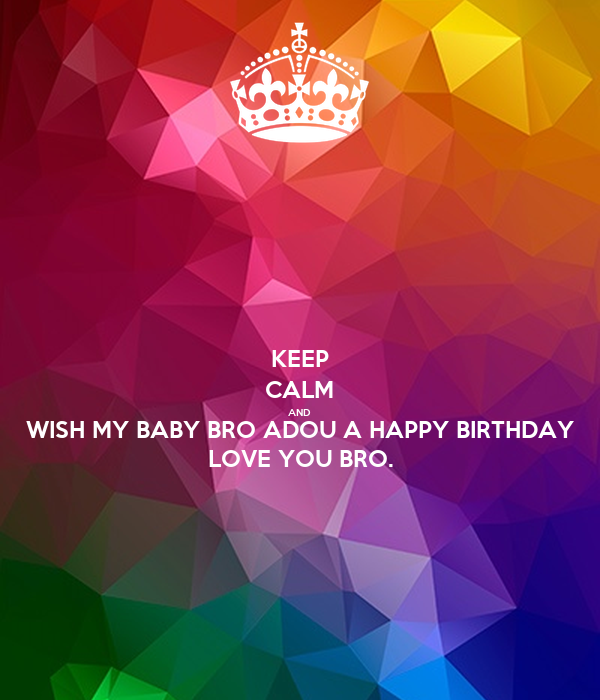 KEEP CALM AND WISH MY BABY BRO ADOU A HAPPY BIRTHDAY LOVE YOU BRO.