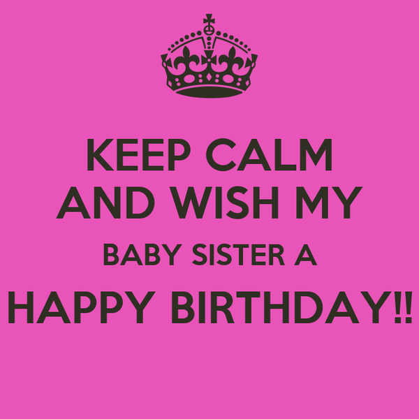 KEEP CALM AND WISH MY BABY SISTER A HAPPY BIRTHDAY!!