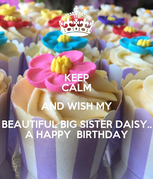 KEEP CALM AND WISH MY BEAUTIFUL BIG SISTER DAISY.. A HAPPY  BIRTHDAY