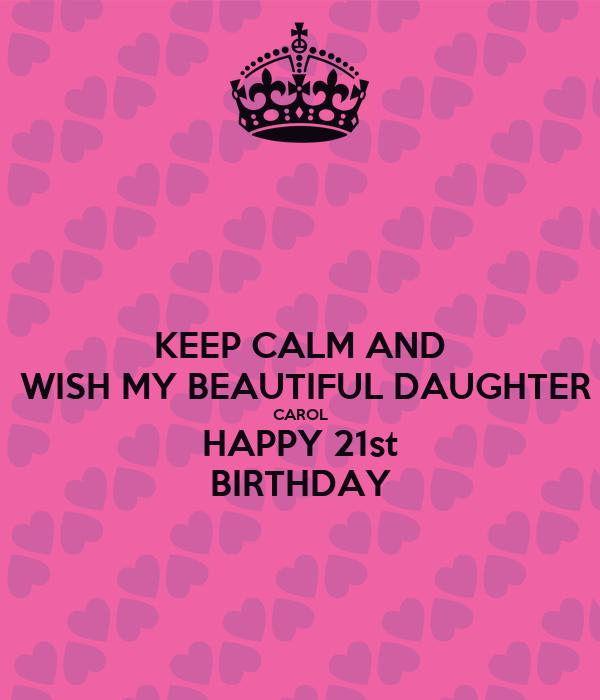 KEEP CALM AND  WISH MY BEAUTIFUL DAUGHTER CAROL HAPPY 21st  BIRTHDAY