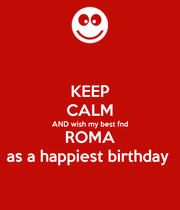 KEEP CALM AND wish my best fnd ROMA as a happiest birthday