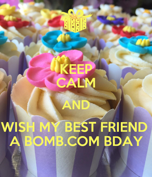KEEP CALM AND WISH MY BEST FRIEND  A BOMB.COM BDAY