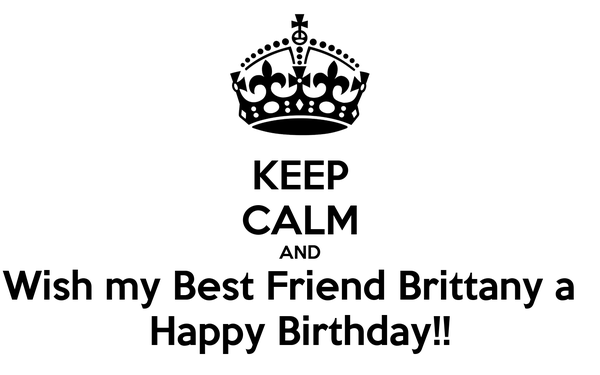 KEEP CALM AND Wish my Best Friend Brittany a   Happy Birthday!!