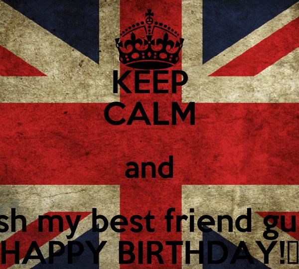 KEEP CALM and Wish my best friend guido HAPPY BIRTHDAY!♥