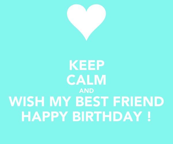 KEEP CALM AND WISH MY BEST FRIEND HAPPY BIRTHDAY !