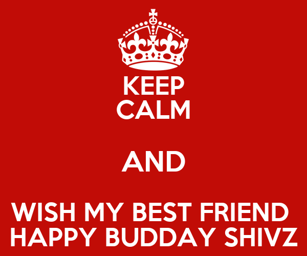 Keep Calm And Wish My Best Friend Happy Budday Shivz Keep Calm And Wish My Best Friend A Happy Birthday