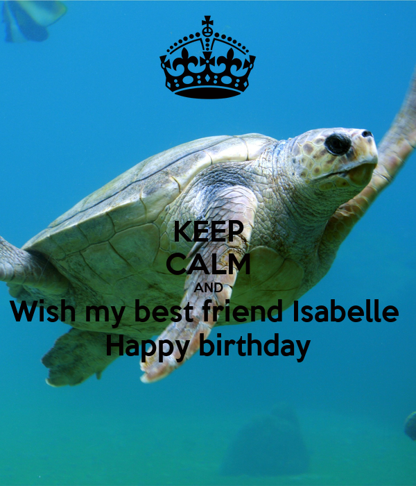 KEEP CALM AND Wish my best friend Isabelle  Happy birthday