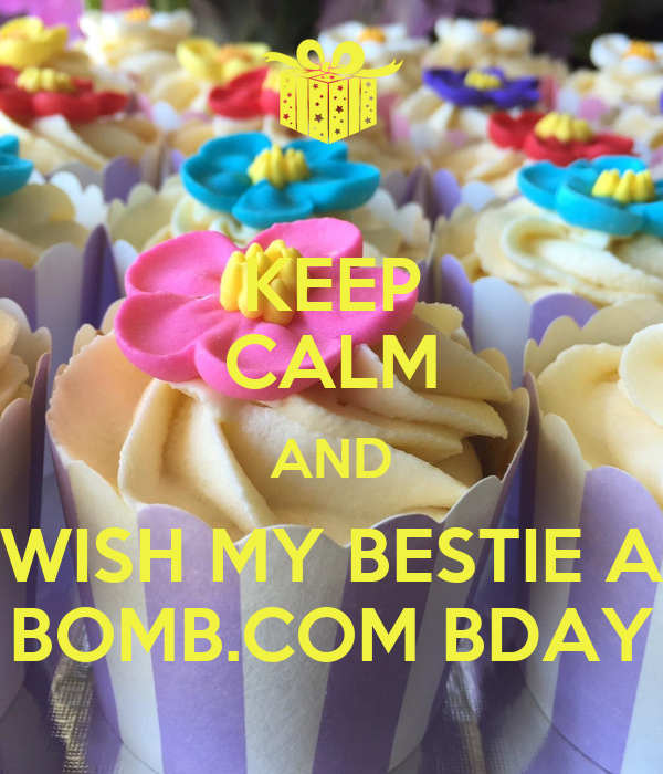 KEEP CALM AND WISH MY BESTIE A BOMB.COM BDAY