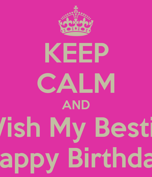 KEEP CALM AND Wish My Bestie Happy Birthday