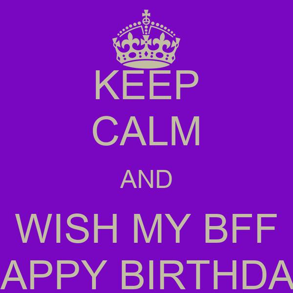 KEEP CALM AND WISH MY BFF HAPPY BIRTHDAY